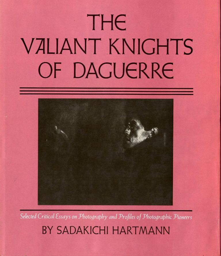 THE VALIANT KNIGHTS OF DAGUERRE: SELECTED CRITICAL ESSAYS ON PHOTOGRAPHY AND PROFILES OF PHOTOGRAPHIC PIONEERS. Sadakichi Hartmann.