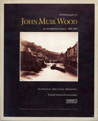 THE PHOTOGRAPHY OF JOHN MUIR WOOD, 1805-1892: AN ACCOMPLISHED AMATEUR. Sara Stevenson, Julie...