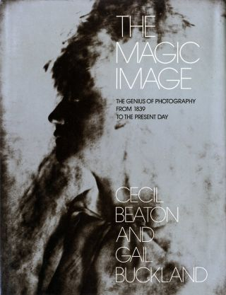 THE MAGIC IMAGE: THE GENIUS OF PHOTOGRAPHY FROM 1839 TO THE PRESENT DAY. Cecil Beaton, Gail Buckland