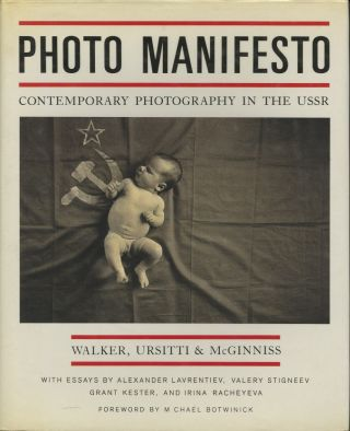 PHOTO MANIFESTO: CONTEMPORARY PHOTOGRAPHY IN THE USSR.; With essays by Alexander Lavrentiev, Valery Stigneev, Grant Kester, and Irina Racheyeva. Foreword by Michael Botwinick. Ursitti Walker, McGinniss, Joseph, Christopher, Paul.