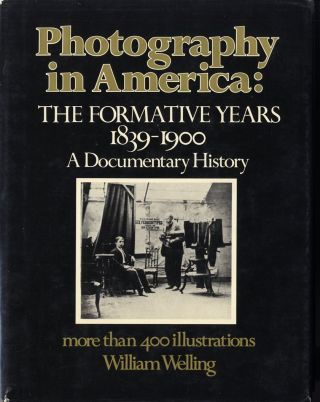 PHOTOGRAPHY IN AMERICA: THE FORMATIVE YEARS, 1839-1900. William Welling.