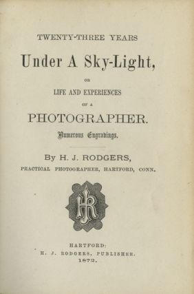 TWENTY-THREE YEARS UNDER A SKY-LIGHT, OR LIFE AND EXPERIENCES OF A PHOTOGRAPHER. H. J. Rodgers