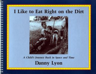 I LIKE TO EAT RIGHT ON THE DIRT.; A CHILD'S JOURNEY BACK IN SPACE AND TIME. Danny Lyon