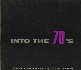 INTO THE 70'S: PHOTOGRAPHIC IMAGES BY SIXTEEN ARTISTS.; Foreword by Robert M. Doty. ANTHOLOGY,...