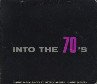 INTO THE 70'S: PHOTOGRAPHIC IMAGES BY SIXTEEN ARTISTS.; Foreword by Robert M. Doty. Tom Muir...
