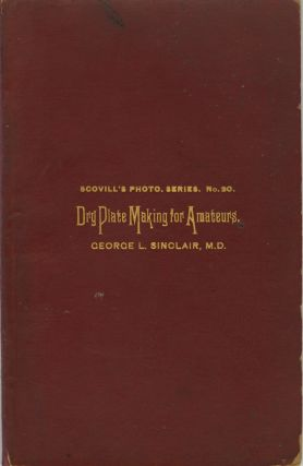 DRY PLATE MAKING FOR AMATEURS.; A SERIES OF ARTICLES FIRST PUBLISHED IN THE PHOTOGRAPHIC TIMES....