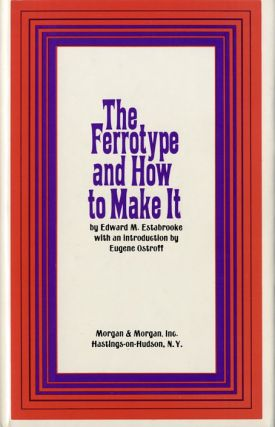 THE FERROTYPE, AND HOW TO MAKE IT.; Introduction by Eugene Ostroff. Edward M. Estabrooke