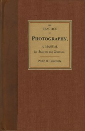 THE PRACTICE OF PHOTOGRAPHY, A MANUAL FOR STUDENTS AND AMATEURS. TO WHICH IS ADDED PHOTOGRAPHIC...