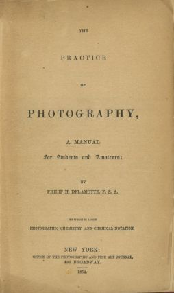 THE PRACTICE OF PHOTOGRAPHY, A MANUAL FOR STUDENTS AND AMATEURS. TO WHICH IS ADDED PHOTOGRAPHIC CHEMISTRY AND CHEMICAL NOTATION