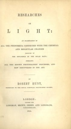 RESEARCHES ON LIGHT: AN EXAMINATION OF ALL THE PHENOMENA CONNECTED WITH THE CHEMICAL AND MOLECULAR CHANGES PRODUCED BY THE INFLUENCE OF THE SOLAR RAYS; EMBRACING ALL THE KNOWN PHOTOGRAPHIC PROCESSES, AND NEW DISCOVERIES IN THE ART. Robert Hunt.
