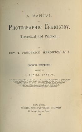 A MANUAL OF PHOTOGRAPHIC CHEMISTRY, THEORETICAL AND PRACTICAL.; Edited by J. Traill Taylor. T. Frederick Hardwich.
