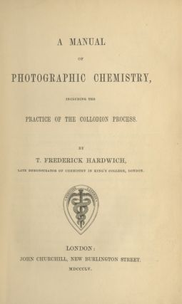 A MANUAL OF PHOTOGRAPHIC CHEMISTRY, INCLUDING THE PRACTICE OF THE COLLODION PROCESS.