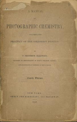 A MANUAL OF PHOTOGRAPHIC CHEMISTRY, INCLUDING THE PRACTICE OF THE COLLODION PROCESS. T. Frederick Hardwich.