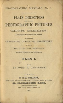 Plain directions for obtaining photographic pictures by the calotype, energiatype, and other processes on paper, including the chrysotype, cyanotype, chromotype, etc. etc. with all the latest improvements. John H. Croucher.