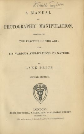 A MANUAL OF PHOTOGRAPHIC MANIPULATION, TREATING OF THE PRACTICE OF THE ART; AND ITS VARIOUS APPLICATIONS TO NATURE. Lake Price.