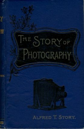 THE STORY OF PHOTOGRAPHY.; With Thirty-Eight Illustrations. Alfred T. Story