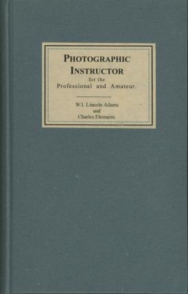 PHOTOGRAPHIC INSTRUCTOR, FOR THE PROFESSIONAL AND AMATEUR. W. I. Lincoln Adams, Charles Ehrmann