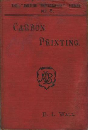 "CARBON PRINTING. WITH A CHAPTER ON MR. THOS. MANLY'S ""OZOTYPE"" PROCESS. E. J. Wall"