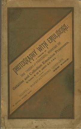 PHOTOGRAPHY WITH EMULSIONS:; A TREATISE ON THE THEORY AND PRACTICAL WORKING OF GELATINE AND COLLODION EMULSION PROCESSES. W. de W. Abney, Captain., William de Wiveleslie.