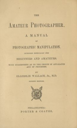 THE AMATEUR PHOTOGRAPHER.; A MANUAL OF PHOTOGRAPHIC MANIPULATION. INTENDED ESPECIALLY FOR...