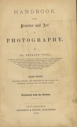 HANDBOOK OF THE PRACTICE AND ART OF PHOTOGRAPHY.; ENLARGED, REVISED, AND CORRECTED BY THE AUTHOR,...