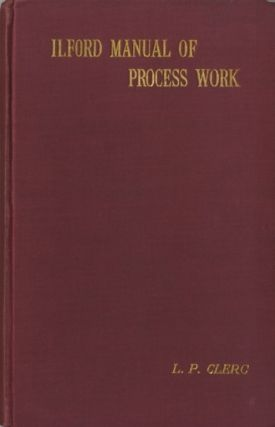 THE ILFORD MANUAL OF PROCESS WORK. L. P. Clerc
