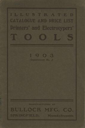 1903 ILLUSTRATED CATALOGUE AND PRICE LIST OF PRINTERS' AND ELECTROTYPERS' TOOLS MADE BY BULLOCK...