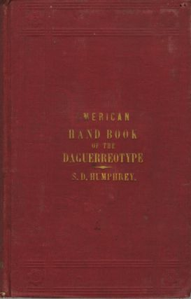AMERICAN HAND BOOK OF THE DAGUERREOTYPE:; GIVING THE MOST APPROVED AND CONVENIENT METHODS FOR...