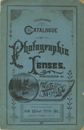ILLUSTRATED CATALOGUE OF PHOTOGRAPHIC LENSES, ETC., MADE BY W & D. MOGEY, NEW YORK CITY,...