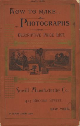 HOW TO MAKE PHOTOGRAPHS AND DESCRIPTIVE PRICE LIST.; MAY, 1888. [cover title]. Scovill...