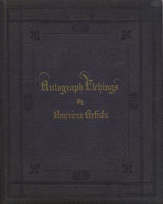 AUTOGRAPH ETCHINGS BY AMERICAN ARTISTS, PRODUCED BY A NEW APPLICATION OF PHOTOGRAPHIC ART, UNDER THE SUPERVISION OF JOHN W. EHNINGER. ILLUSTRATED BY SELECTIONS FROM AMERICAN POETS. John W. Ehninger, compiler.
