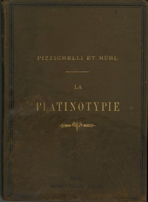 LA PLATINOTYPIE, EXPOSÉ THÉORIQUE ET PRATIQUE D'UN PROCÉDÉ PHOTOGRAPHIQUE AUX SELS DE PLATINE PERMETTANT D'OBTENIR RAPIDEMENT DES ÉPREUVES INALTÉRABLES; Translated from the German by Henry Gauthier-Villars. Giuseppe Pizzighelli, Le Baron Hübl.