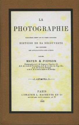 LA PHOTOGRAPHIE CONSIDÉRÉE COMME ART ET COMME INDUSTRIE: HISTOIRE DE SA DÉCOUVERTE, SES PROGRÈS, SES APPLICATIONS, SON AVENIR. Ernest, Frédéric, Mayer, Pierson, Pierre Louis.