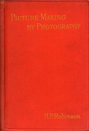 PICTURE-MAKING BY PHOTOGRAPHY. H. P. Robinson, Henry, Peach
