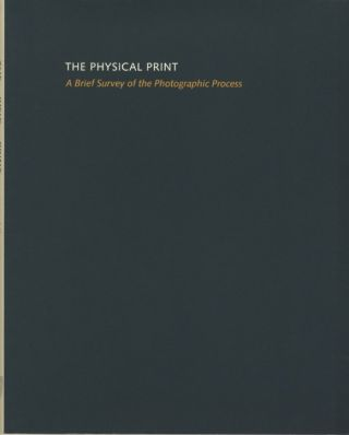 THE PHYSICAL PRINT: A BRIEF SURVEY OF THE PHOTOGRAPHIC PROCESS. Richard Benson