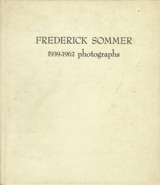 FREDERICK SOMMER: 1939 - 1962, PHOTOGRAPHS.; WORDS NOT SPENT TODAY BUY SMALLER IMAGES TOMORROW. Frederick Sommer.