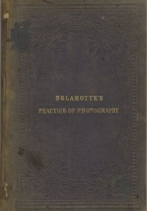 THE PRACTICE OF PHOTOGRAPHY: A MANUAL FOR STUDENTS AND AMATEURS. Philip H. Delamotte.