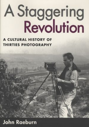 A STAGGERING REVOLUTION:; A CULTURAL HISTORY OF THIRTIES PHOTOGRAPHY. John Raeburn.