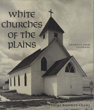 WHITE CHURCHES OF THE PLAINS:; Examples from Colorado, Written & Photographed by Robert Hickman Adams with a Foreword by Thomas Hornsby Ferril. Robert Hickman Adams.