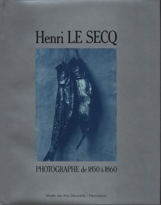 HENRI LE SECQ: PHOTOGRAPHE DE 1850 A 1860.; CATALOGUE RAISONNÉ DE LA COLLECTION DE LA...
