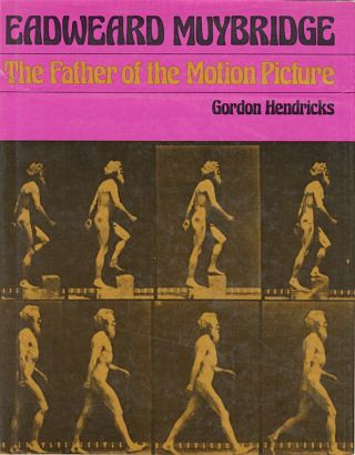 EDWEARD MUYBRIDGE: THE FATHER OF THE MOTION PICTURE. Gordon Hendricks