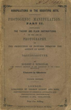 PHOTOGENIC MANIPULATION: PART II. CONTAINING THE THEORY AND PLAIN INSTRUCTIONS IN THE ART OF PHOTOGRAPHY, OR THE PRODUCTION OF PICTURES THROUGH THE AGENCY OF LIGHT. DAGUERREOTYPE.