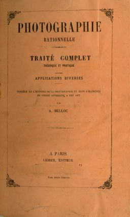 PHOTOGRAPHIE RATIONNELLE: TRAITÉ COMPLET THÉORIQUE ET PRATIQUE, APPLICATIONS DIVERSES.;...