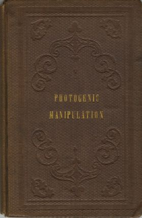 PHOTOGENIC MANIPULATION: PARTS I. CONTAINING THE THEORY AND PLAIN INSTRUCTIONS IN THE ART OF...