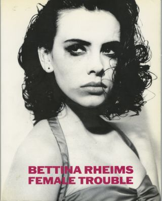 FEMALE TROUBLE; With a Foreword by Catherine Deneuve. Edited by Gina Kehayoff. Bettina Rheims