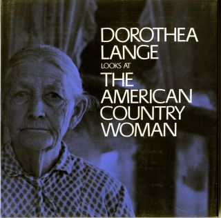 DOROTHEA LANGE LOOKS AT THE AMERICAN COUNTRY WOMAN.; A Photographic Essay by Dorothea Lange with...