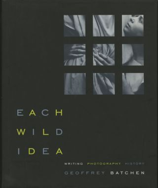 EACH WILD IDEA:; WRITING, PHOTOGRAPHY, HISTORY. Geoffrey Batchen