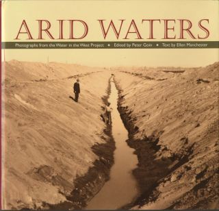 ARID WATERS.; PHOTOGRAPHS FROM WATER IN THE WEST PROJECT. EDITED BY PETER GOIN. TEXT BY ELLEN MANCHESTER. Peter Goin.