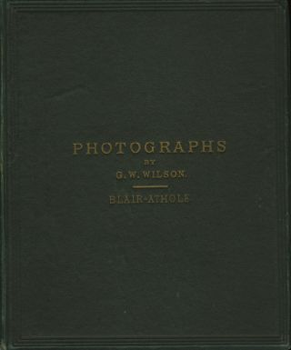PHOTOGRAPHS OF ENGLISH AND SCOTTISH SCENERY.; BLAIR-ATHOLE. 12 VIEWS. G. W. Wilson, George Washington.