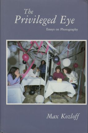 THE PRIVILEGED EYE: ESSAYS ON PHOTOGRAPHY. Max Kozloff.